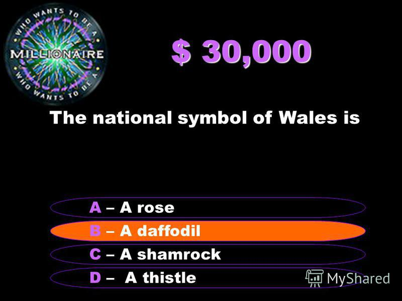 $ 30,000 The national symbol of Wales is B – A daffodil A – A rose C – A shamrock D – A thistle B – A daffodil
