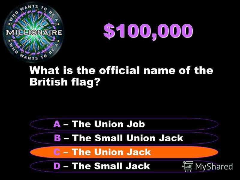 $100,000 What is the official name of the British flag? B – The Small Union Jack A – The Union Job C – The Union Jack D – The Small Jack C – The Union Jack