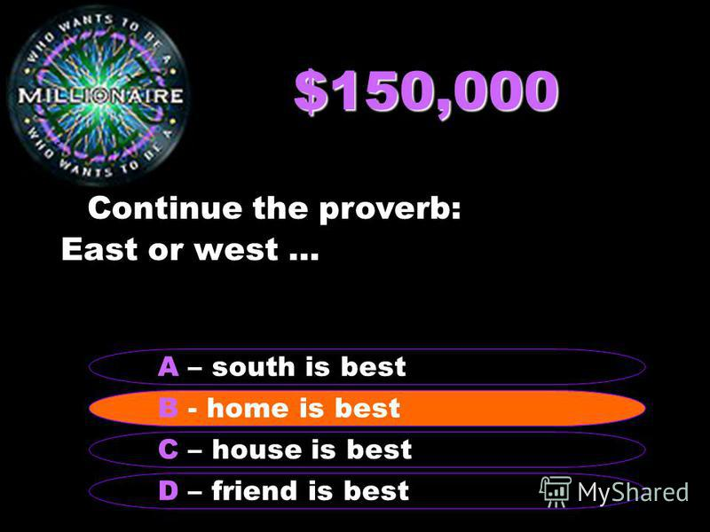 $150,000 Continue the proverb: East or west … B – home is best A – south is best C – house is best D – friend is best B - home is best
