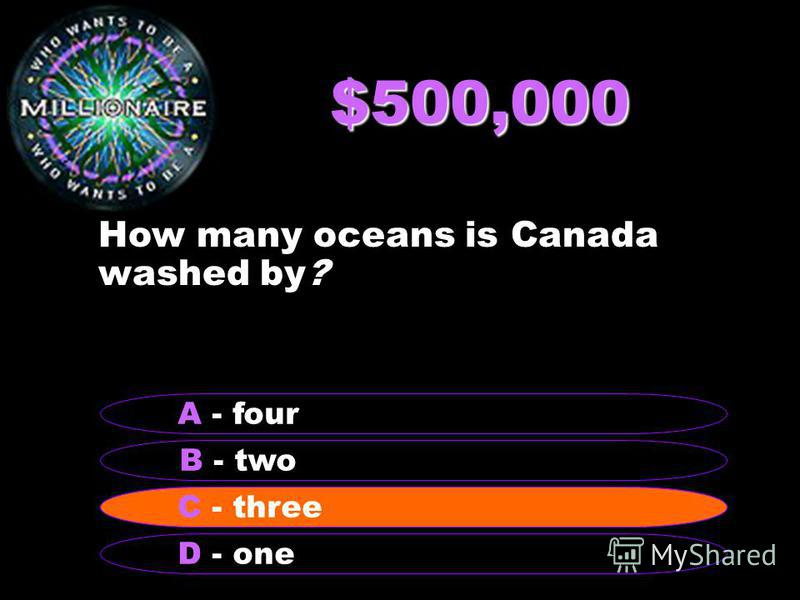 $500,000 How many oceans is Canada washed by? B - two A - four C - three D - one C - three
