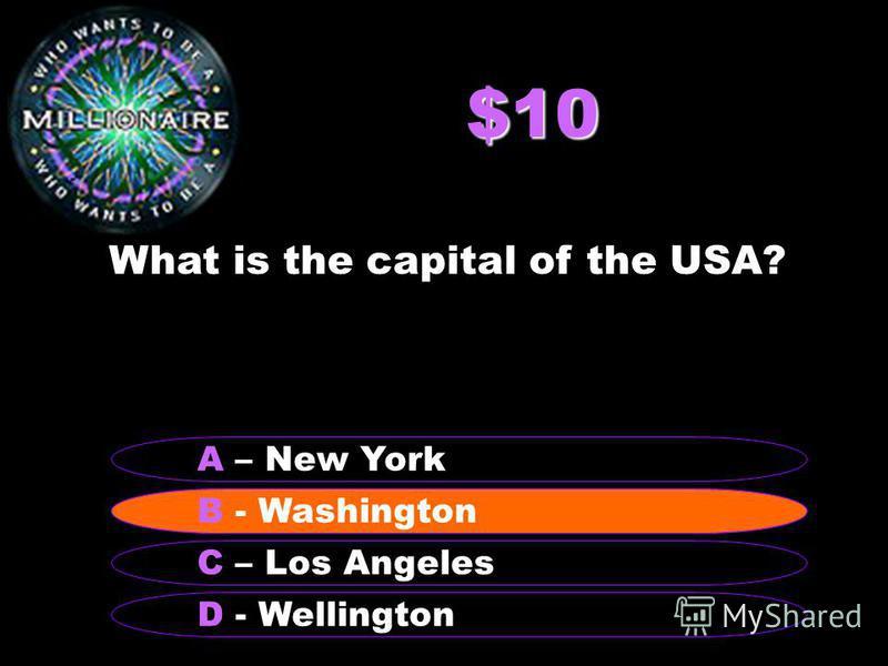$10 What is the capital of the USA? B - Washington A – New York C – Los Angeles D - Wellington B - Washington