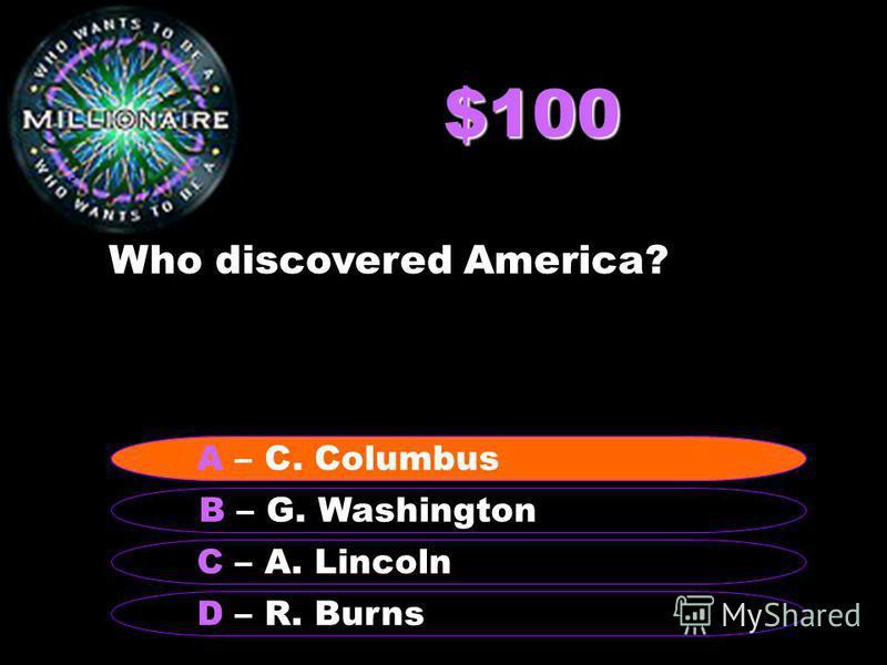 $100 Who discovered America? B – G. Washington A – C. Columbus C – A. Lincoln D – R. Burns A – C. Columbus