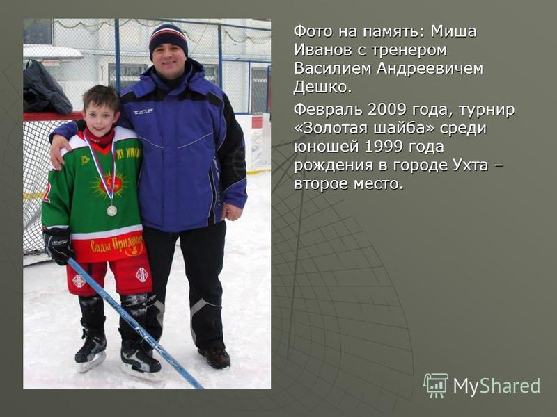 Фото на память: Миша Иванов с тренером Василием Андреевичем Дешко. Февраль 2009 года, турнир «Золотая шайба» среди юношей 1999 года рождения в городе Ухта – второе место.
