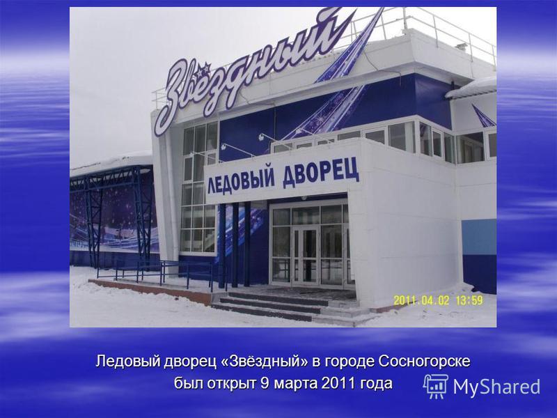 Ледовый дворец «Звёздный» в городе Сосногорске был открыт 9 марта 2011 года