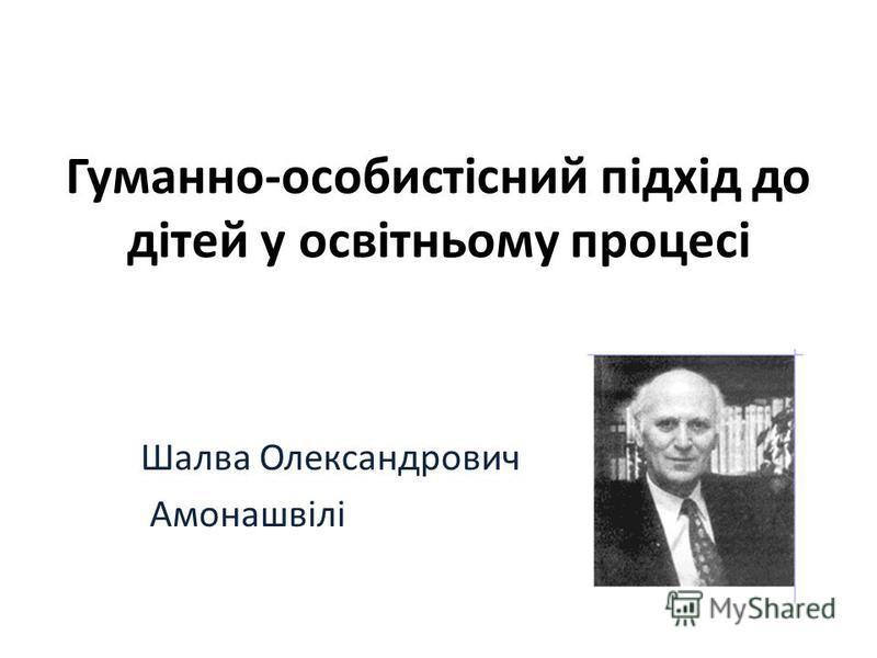 Гуманно-особистісний підхід до дітей у освітньому процесі Шалва Олександрович Амонашвілі