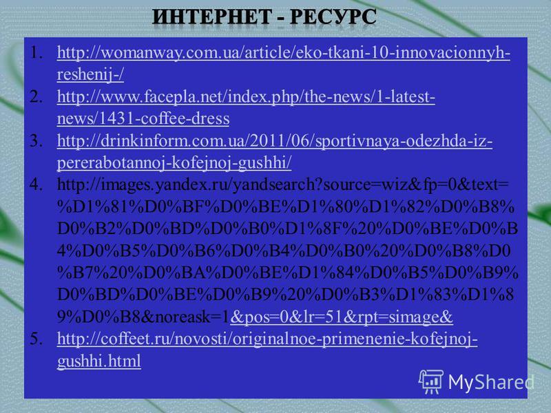 1.http://womanway.com.ua/article/eko-tkani-10-innovacionnyh- reshenij-/http://womanway.com.ua/article/eko-tkani-10-innovacionnyh- reshenij-/ 2.http://www.facepla.net/index.php/the-news/1-latest- news/1431-coffee-dresshttp://www.facepla.net/index.php/