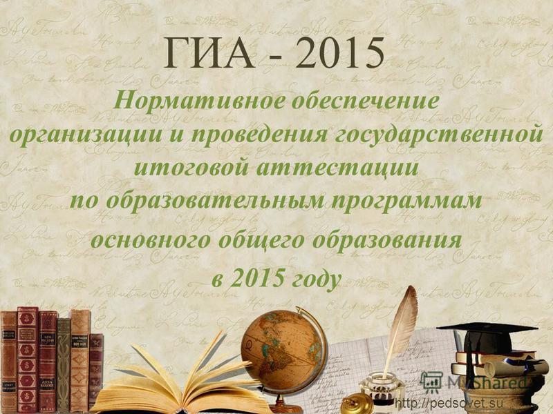 ГИА - 2015 Нормативное обеспечение организации и проведения государственной итоговой аттестации по образовательным программам основного общего образования в 2015 году http://pedsovet.su
