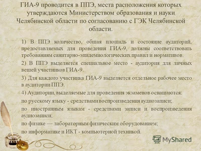 ГИА-9 проводится в ППЭ, места расположения которых утверждаются Министерством образования и науки Челябинской области по согласованию с ГЭК Челябинской области. 1) В ППЭ количество, общая площадь и состояние аудиторий, предоставляемых для проведения