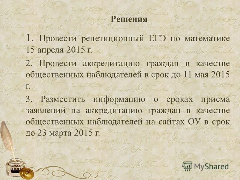 Решения 1. Провести репетиционный ЕГЭ по математике 15 апреля 2015 г. 2. Провести аккредитацию граждан в качестве общественных наблюдателей в срок до 11 мая 2015 г. 3. Разместить информацию о сроках приема заявлений на аккредитацию граждан в качестве