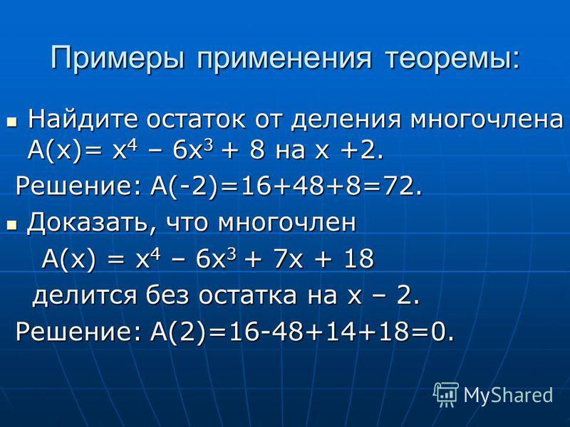 Примеры применения теоремы: Найдите остаток от деления многочлена А(х)= х 4 – 6 х 3 + 8 на х +2. Найдите остаток от деления многочлена А(х)= х 4 – 6 х 3 + 8 на х +2. Решение: A(-2)=16+48+8=72. Решение: A(-2)=16+48+8=72. Доказать, что многочлен Доказа