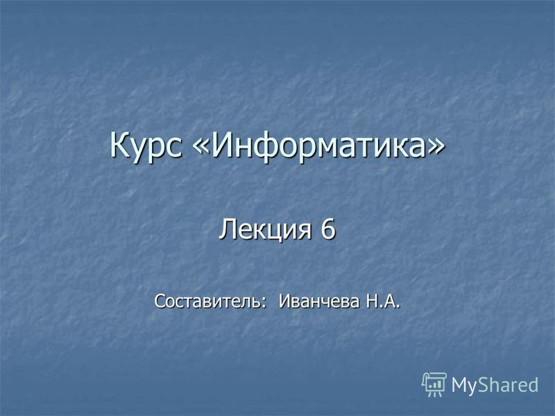 Курс «Информатика» Лекция 6 Составитель: Иванчева Н.А.