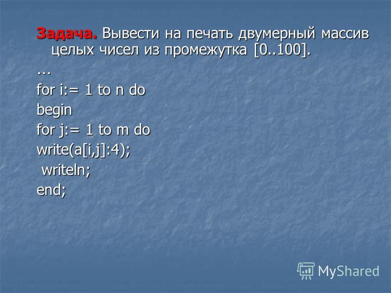 Задача. Вывести на печать двумерный массив целых чисел из промежутка [0..100]. … for i:= 1 to n do begin for j:= 1 to m do write(a[i,j]:4); writeln; writeln;end;