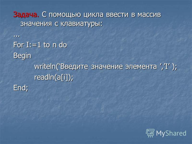Задача. С помощью цикла ввести в массив значения с клавиатуры:... For I:=1 to n do Begin writeln(Введите значение элемента,I ); writeln(Введите значение элемента,I ); readln(a[i]); readln(a[i]);End;