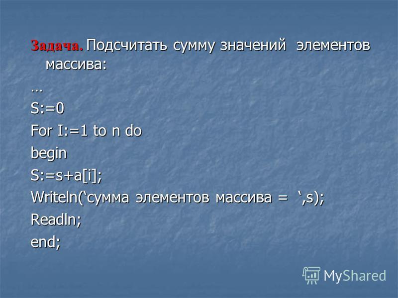 Задача. Подсчитать сумму значений элементов массива: …S:=0 For I:=1 to n do beginS:=s+a[i]; Writeln(сумма элементов массива =,s); Readln;end;
