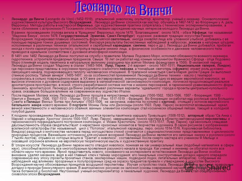 Леонардо да Винчи (Leonardo da Vinci) (1452-1519), итальянский живописец, скульптор, архитектор, ученый и инженер. Основоположник художественной культуры Высокого Возрождения, Леонардо да Винчи сложился как мастер, обучаясь в 1467-1472 во Флоренции у