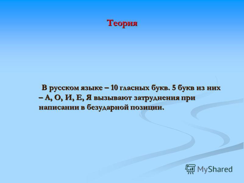 Теория В русском языке – 10 гласных букв. 5 букв из них – А, О, И, Е, Я вызывают затруднения при написании в безударной позиции. В русском языке – 10 гласных букв. 5 букв из них – А, О, И, Е, Я вызывают затруднения при написании в безударной позиции.