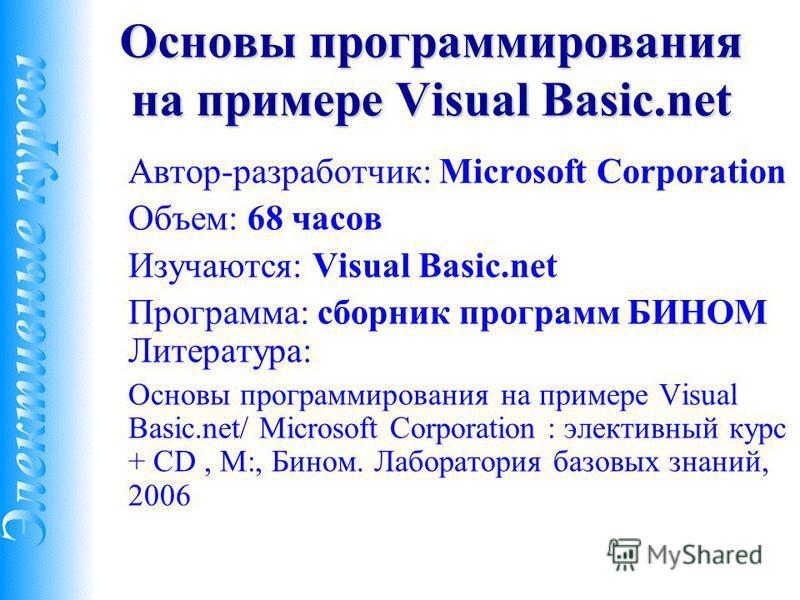 Основы программирования на примере Visual Basic.net Автор-разработчик: Microsoft Corporation Объем: 68 часов Изучаются: Visual Basic.net Программа: сборник программ БИНОМ Литература: Основы программирования на примере Visual Basic.net/ Microsoft Corp