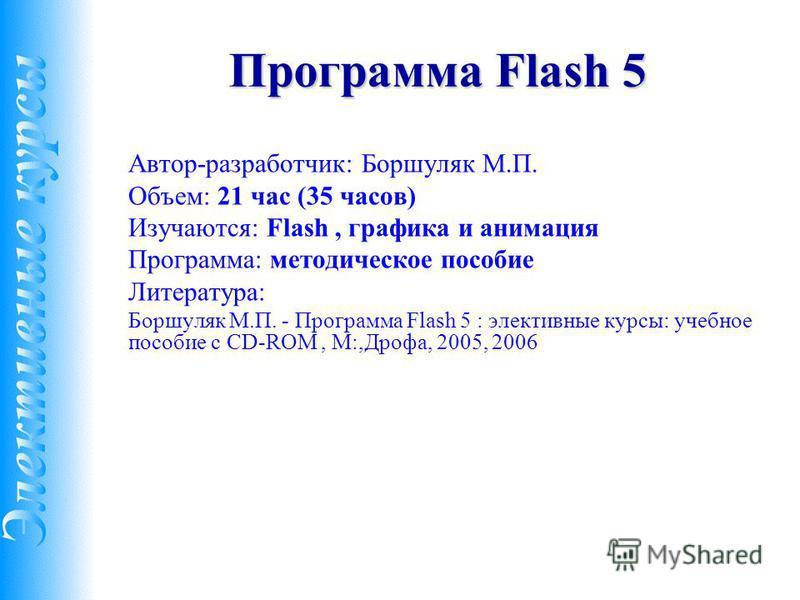 Программа Flash 5 Автор-разработчик: Боршуляк М.П. Объем: 21 час (35 часов) Изучаются: Flash, графика и анимация Программа: методическое пособие Литература: Боршуляк М.П. - Программа Flash 5 : элективные курсы: учебное пособие с CD-ROM, М:,Дрофа, 200