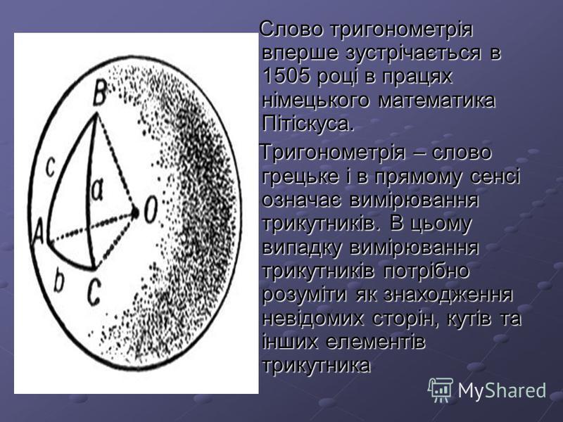 Слово тригонометрія вперше зустрічається в 1505 році в працях німецького математика Пітіскуса. Слово тригонометрія вперше зустрічається в 1505 році в працях німецького математика Пітіскуса. Тригонометрія – слово грецьке і в прямому сенсі означає вимі