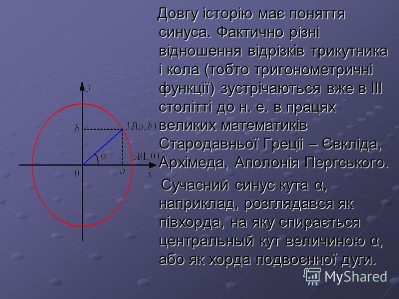 Довгу історію має поняття синуса. Фактично різні відношення відрізків трикутника і кола (тобто тригонометричні функції) зустрічаються вже в ІІІ столітті до н. е. в працях великих математиків Стародавньої Греціі – Євкліда, Архімеда, Аполонія Пергськог
