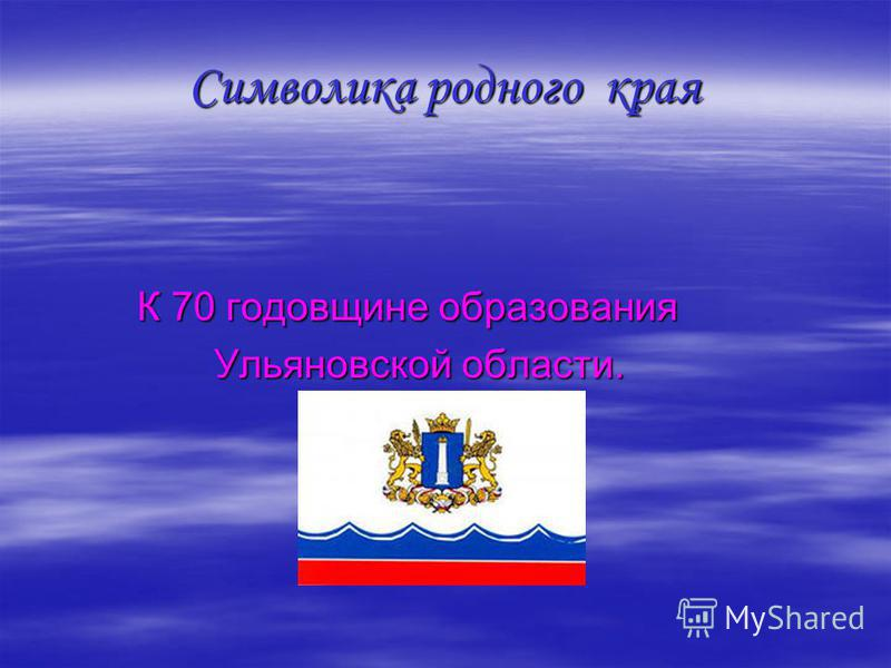 Символика родного края К 70 годовщине образования К 70 годовщине образования Ульяновской области. Ульяновской области.