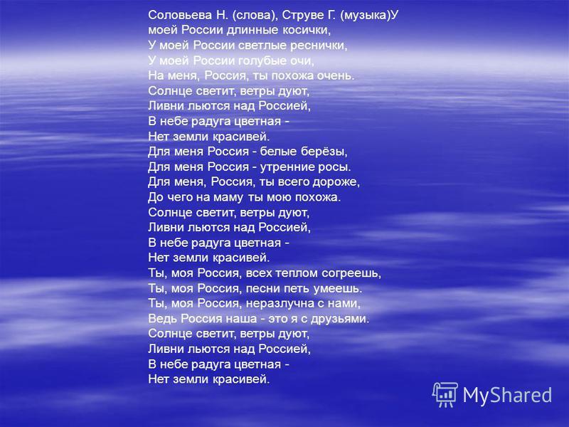 Соловьева Н. (слова), Струве Г. (музыка)У моей России длинные косички, У моей России светлые реснички, У моей России голубые очи, На меня, Россия, ты похожа очень. Солнце светит, ветры дуют, Ливни льются над Россией, В небе радуга цветная - Нет земли
