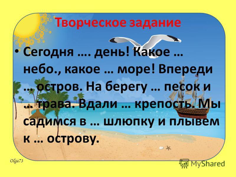 Olga73 Творческое задание Сегодня …. день! Какое … небо., какое … море! Впереди … остров. На берегу … песок и … трава. Вдали … крепость. Мы садимся в … шлюпку и плывем к … острову.