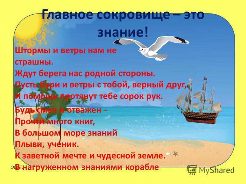 Olga73 Главное сокровище – это знание! Штормы и ветры нам не страшны. Ждут берега нас родной стороны. Пусть бури и ветры с тобой, верный друг, И помощь протянут тебе сорок рук. Будь смел и отважен - Прочти много книг, В большом море знаний Плыви, уче