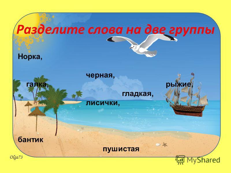 Olga73 Разделите слова на две группы Норка, черная, галка, рыжие, гладкая, лисички, бантик пушистая