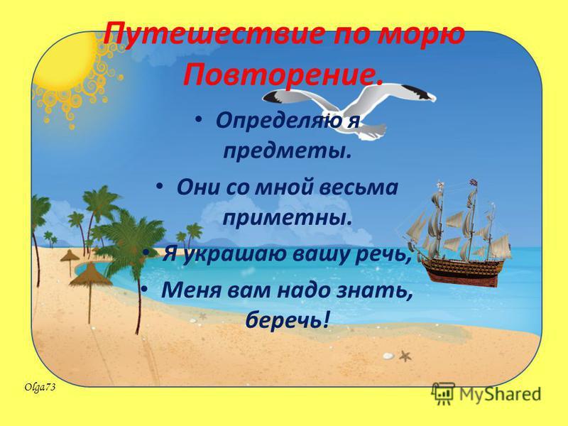Olga73 Путешествие по морю Повторение. Определяю я предметы. Они со мной весьма приметны. Я украшаю вашу речь, Меня вам надо знать, беречь!