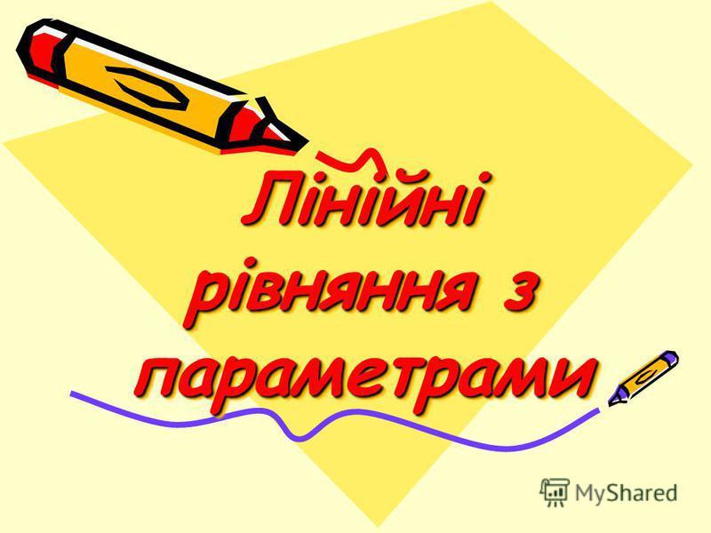 Лінійні рівняння з параметрами Лінійні рівняння з параметрами