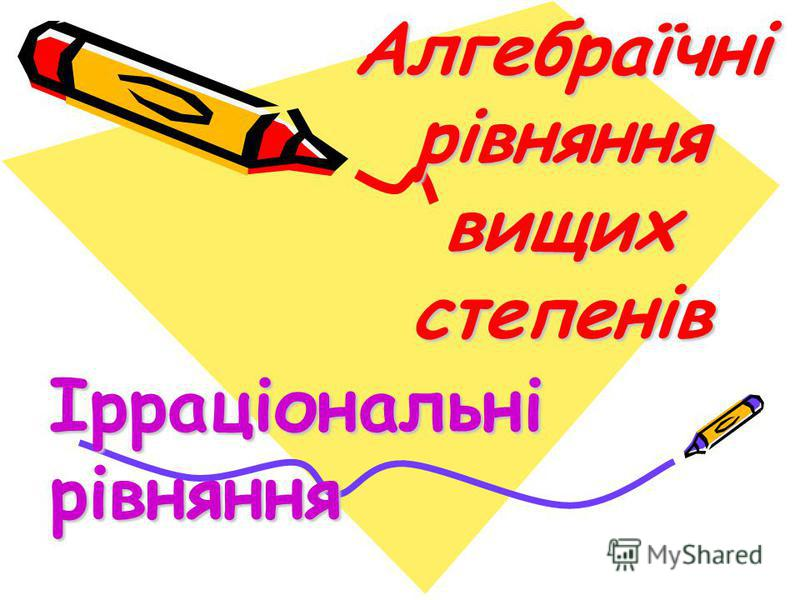 Алгебраїчні рівняння вищих степенів Ірраціональні рівняння
