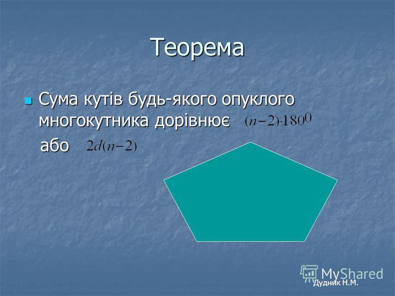 Теорема Сума кутів будь-якого опуклого многокутника дорівнює Сума кутів будь-якого опуклого многокутника дорівнює або або Дудник Н.М.