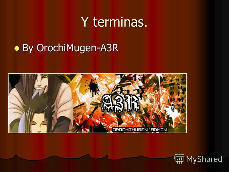 Y terminas. By OrochiMugen-A3R By OrochiMugen-A3R