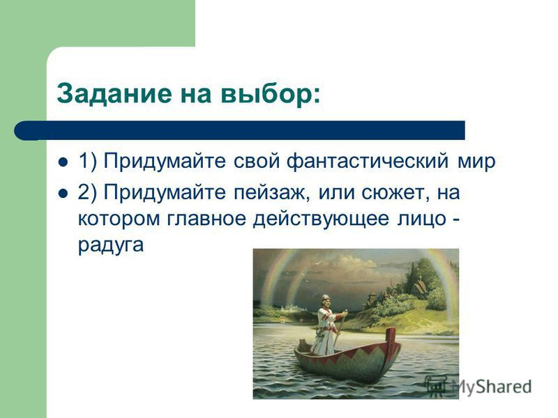 Задание на выбор: 1) Придумайте свой фантастический мир 2) Придумайте пейзаж, или сюжет, на котором главное действующее лицо - радуга