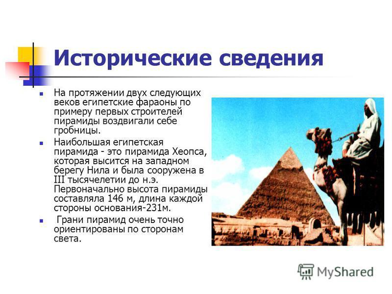 Исторические сведения На протяжении двух следующих веков египетские фараоны по примеру первых строителей пирамиды воздвигали себе гробницы. Наибольшая египетская пирамида - это пирамида Хеопса, которая высится на западном берегу Нила и была сооружена