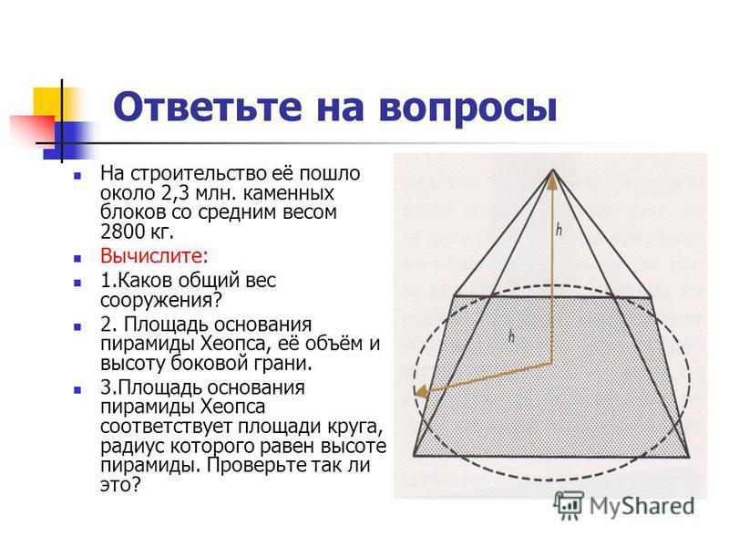 Ответьте на вопросы На строительство её пошло около 2,3 млн. каменных блоков со средним весом 2800 кг. Вычислите: 1. Каков общий вес сооружения? 2. Площадь основания пирамиды Хеопса, её объём и высоту боковой грани. 3. Площадь основания пирамиды Хеоп