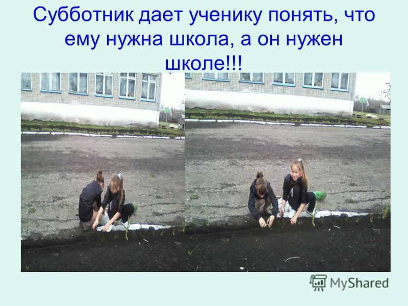 Субботник дает ученику понять, что ему нужна школа, а он нужен школе!!!