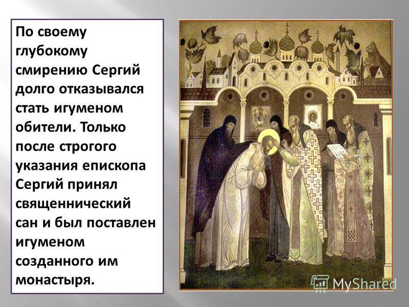 По своему глубокому смирению Сергий долго отказывался стать игуменом обители. Только после строгого указания епископа Сергий принял священнический сан и был поставлен игуменом созданного им монастыря.