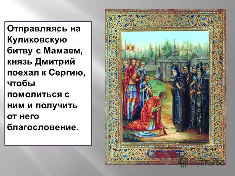 Отправляясь на Куликовскую битву с Мамаем, князь Дмитрий поехал к Сергию, чтобы помолиться с ним и получить от него благословение.