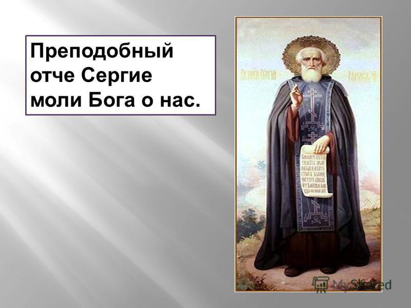 Преподобный отче Сергие моли Бога о нас.