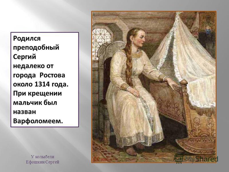 Родился преподобный Сергий недалеко от города Ростова около 1314 года. При крещении мальчик был назван Варфоломеем. У колыбели Ефошкин Сергей
