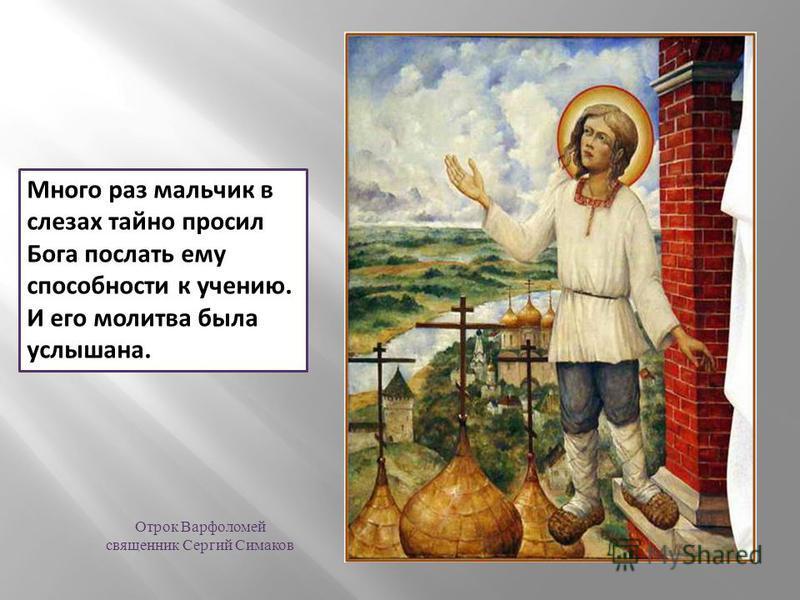 Много раз мальчик в слезах тайно просил Бога послать ему способности к учению. И его молитва была услышана. Отрок Варфоломей священник Сергий Симаков