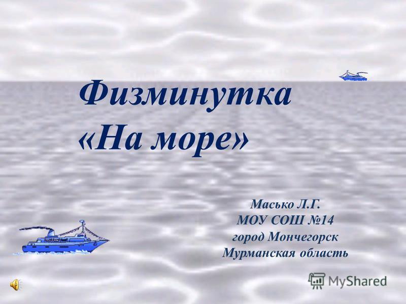 Масько Л.Г. МОУ СОШ 14 город Мончегорск Мурманская область Физминутка «На море»