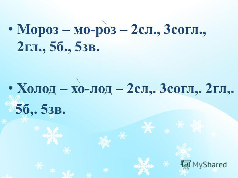 Мороз – мо-роз – 2 сл., 3 согл., 2 гл., 5 б., 5 зв. Холод – хо-лод – 2 сл,. 3 согл,. 2 гл,. 5 б,. 5 зв.