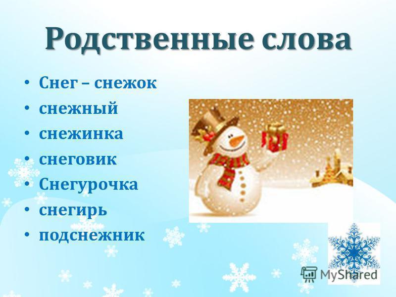 Родственные слова Снег – снежок снежный снежинка снеговик Снегурочка снегирь подснежник