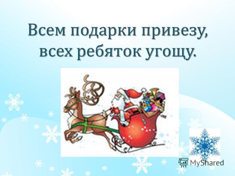 Всем подарки привезу, всех ребяток угощу.