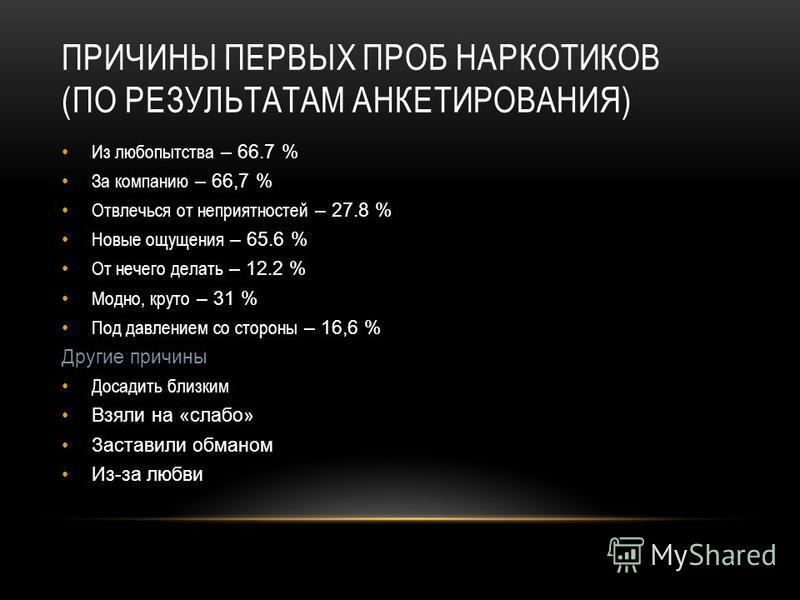 ПРИЧИНЫ ПЕРВЫХ ПРОБ НАРКОТИКОВ (ПО РЕЗУЛЬТАТАМ АНКЕТИРОВАНИЯ) Из любопытства – 66.7 % За компанию – 66,7 % Отвлечься от неприятностей – 27.8 % Новые ощущения – 65.6 % От нечего делать – 12.2 % Модно, круто – 31 % Под давлением со стороны – 16,6 % Дру