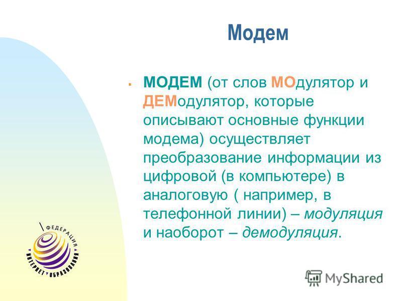 Модем МОДЕМ (от слов МОдулятор и ДЕМодулятор, которые описывают основные функции модема) осуществляет преобразование информации из цифровой (в компьютере) в аналоговую ( например, в телефонной линии) – модуляция и наоборот – демодуляция.
