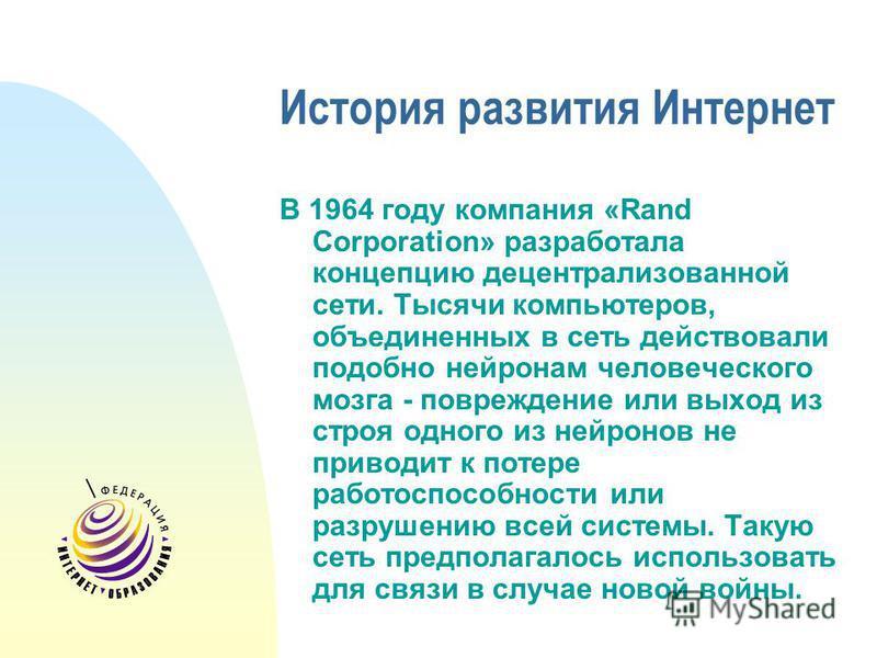 История развития Интернет В 1964 году компания «Rand Corporation» разработала концепцию децентрализованной сети. Тысячи компьютеров, объединенных в сеть действовали подобно нейронам человеческого мозга - повреждение или выход из строя одного из нейро